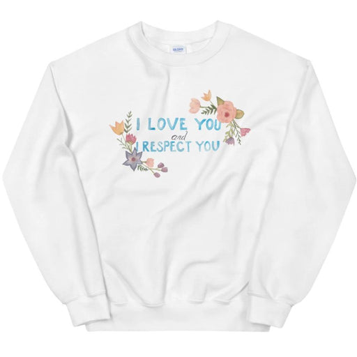 I Love You and I Respect You -- Sweatshirt