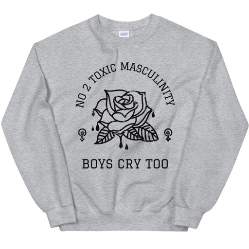 No 2 Toxic Masculinity, Boys Cry Too -- Sweatshirt