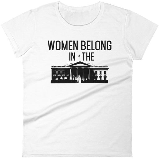 Women Belong In The White House -- Women's T-Shirt