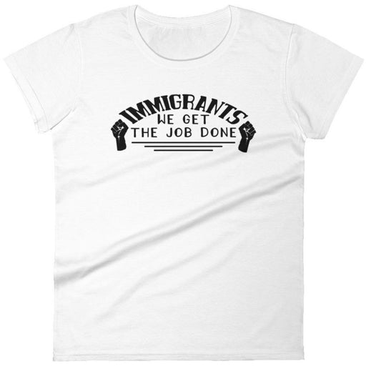 Immigrants We Get the Job Done -- Women's T-Shirt
