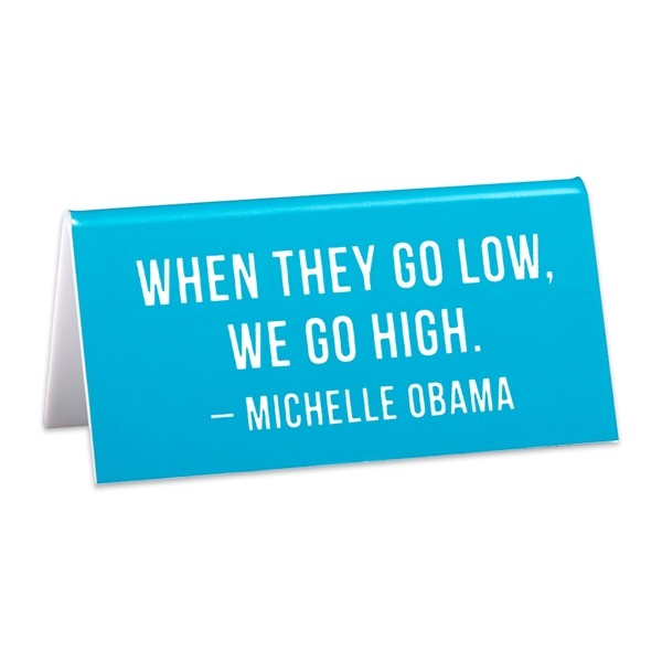 When They Go Low, We Go High (Michelle Obama) -- Desk Sign
