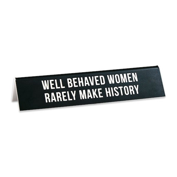 Well Behaved Women Rarely Make History -- Desk Sign