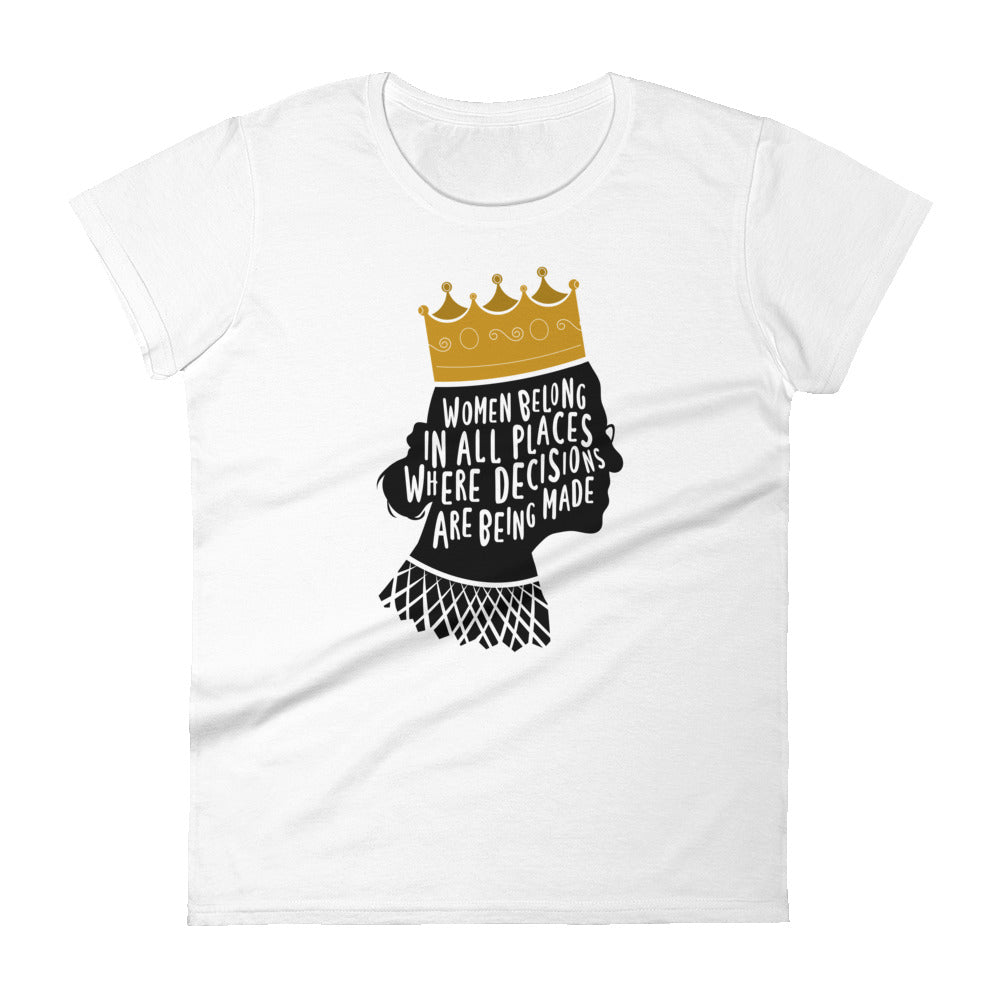 Women Belong In All Places Where Decisions Are Being Made (Ruth Bader Gingsburg) -- Women's T-Shirt