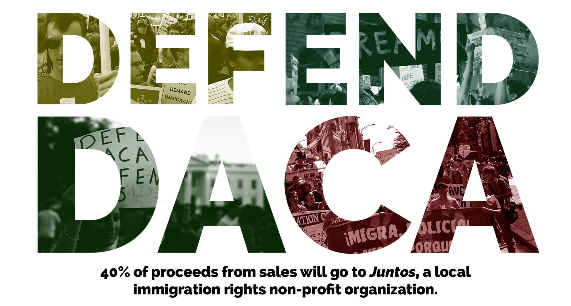 Join us as we Defend DACA and 25% of proceeds from sales will go to Juntos a local immigration rights