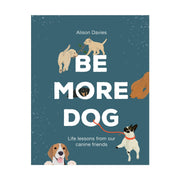 Be More Dog: Life Lessons from Our Canine Friends
