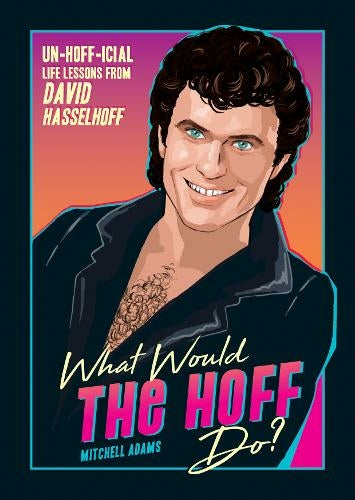 What Would the Hoff Do? Un-Hoff-icial Life Lessons from David Hasselhoff