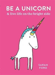 Be a Unicorn: & Live Life on the Bright Side