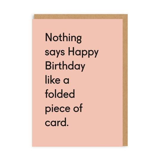 Nothing says Happy Birthday like a folded piece of card - Birthday Card