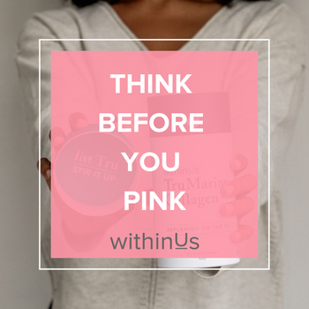 THINK BEFORE YOU PINK - BREAST CANCER AWARENESS MONTH ~ WITHINUS TEAM