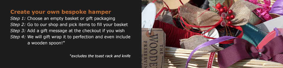 Step 1 - choose an empty basket or gift packaging. Step 2 - go to our shop and pick items to fill your basket. Step 3 - add your gift message at the checkout if you wish. Step 4 - we will gift wrap it to perfection and even include a wooden spoon! (excludes the toast rack and knife)