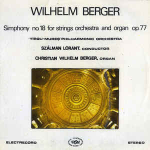"Wilhelm Berger - ""Tîrgu-Mureș"" Philharmonic Orchestra* , Conductor Szálman Loránt* , Organ Christian Wilhelm Berger ‎– Symphony No. 18 For Strings Orchestra And Organ, Op. 77"