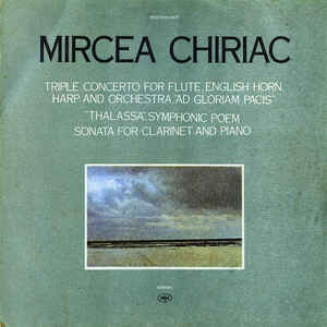 "Mircea Chiriac ‎– Triple Concerto For Flute, English Horn, Harp And Orchestra, ""Ad Gloriam Pacis"" / ""Thalassa"", Symphonic Poem / Sonata For Clarinet And Piano (1989)"