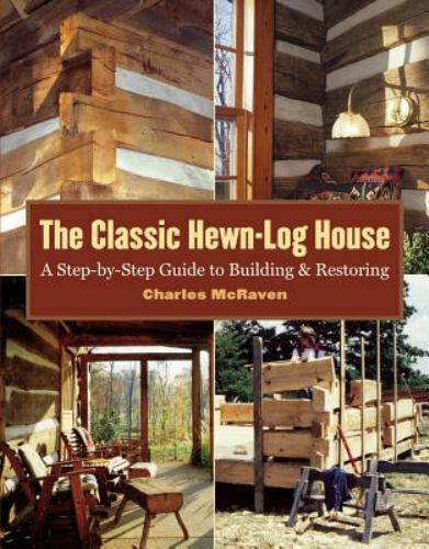 The Classic Hewn-Log House : A Step-by-Step Guide to Building and Restoring by Charles McRaven