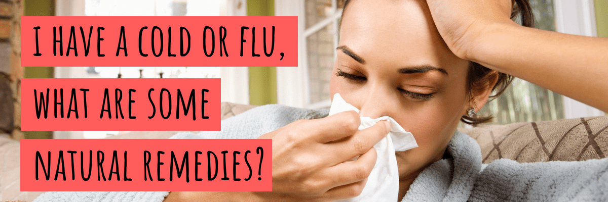 I Have a Cold or Flu, What Are Some Natural Remedies?