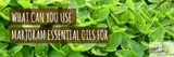 What can you use Marjoram Essential Oils For?
