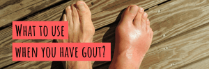 What to Use When You Have Gout?