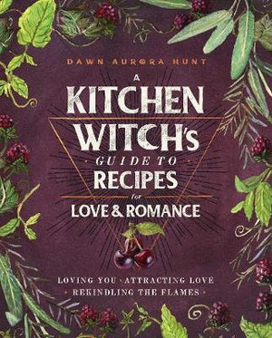 A Kitchen Witch's Guide to Recipes for Love & Romance