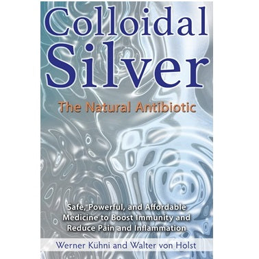 Colloidal Silver, The Natural Antibiotic ~ Werner Kuhni & Walter von Holst