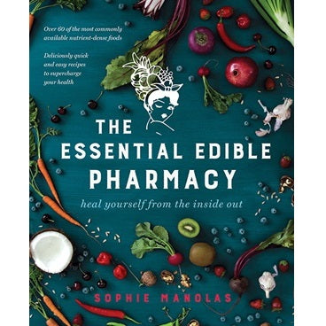 The Essential Edible Pharmacy, heal yourself from the inside out ~ Sophie Manolas