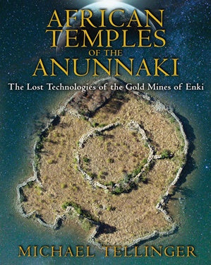 African Temples of the Anunnaki ~ The Lost Technologies of the Gold Mines of Enki
