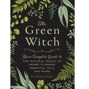 The Green Witch, Your complete magic of herbs, flowers, essential oils & more ~ Arin Murphy- Hiscock