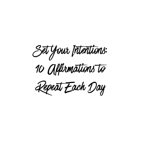 Set Your Intentions: 10 Affirmations to Repeat Each Day