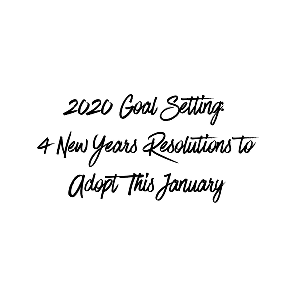 2020 Goal Setting: 4 New Years Resolutions to Adopt This January