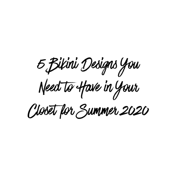 5 Bikini Designs You Need to Have in Your Closet for Summer 2020