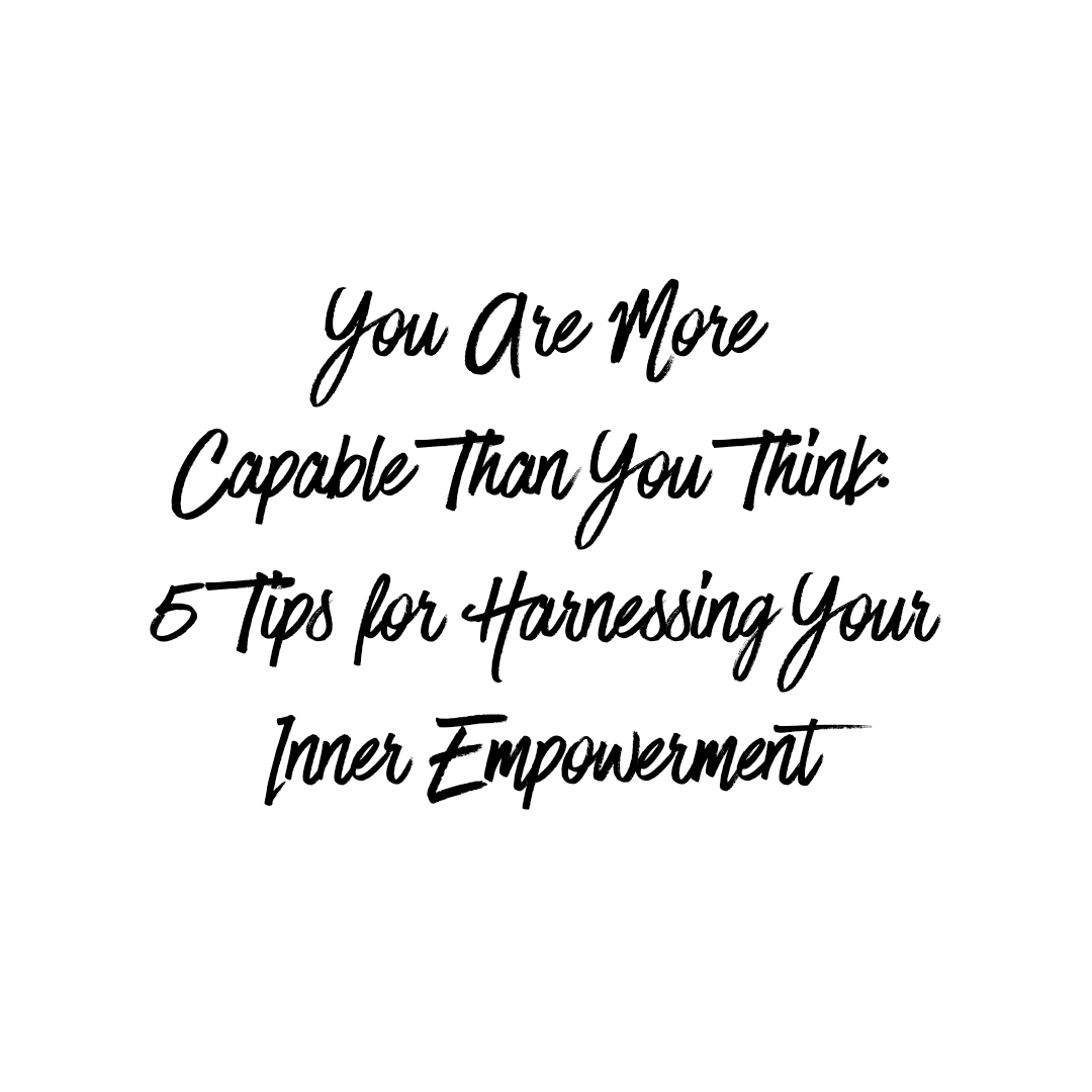 You Are More Capable Than You Think: 5 Tips for Harnessing Your Inner Empowerment