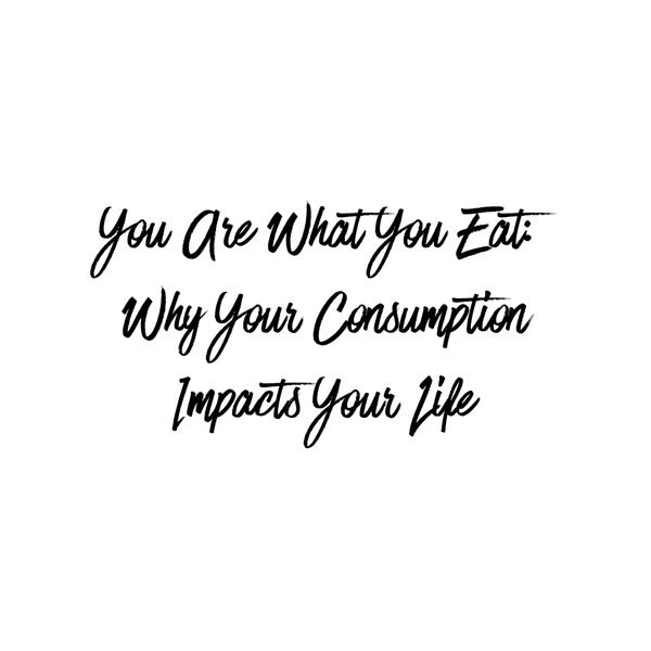 You Are What You Eat: Why Your Consumption Impacts Your Life