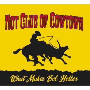 Hot Club of Cowtown | What Makes Bob Holler CD (2011) *SOLD OUT*