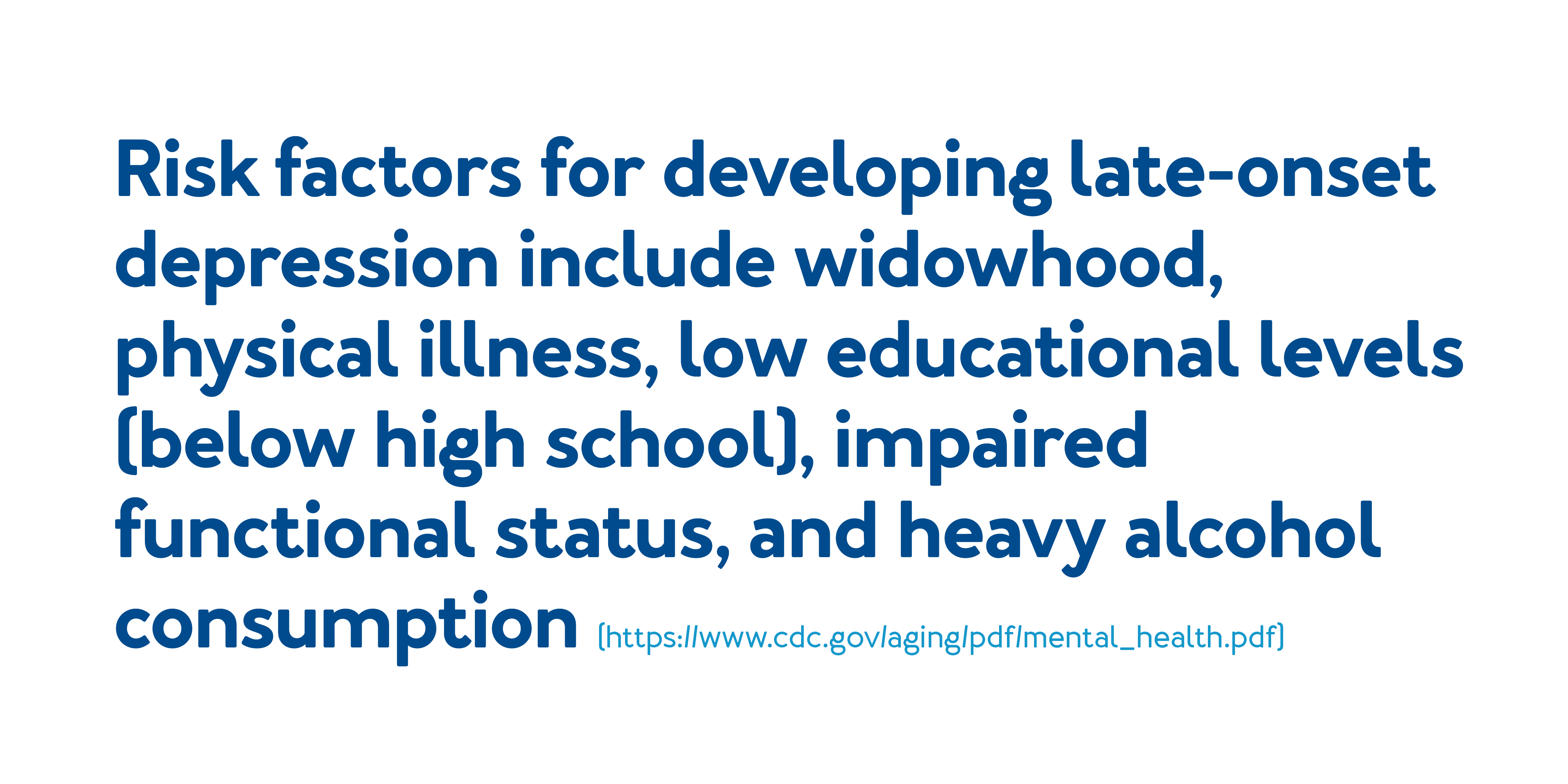 Risk factors for developing late-onset depression include widowhood, physical illness, low educational levels (below high school), impaired functional status, and heavy alcohol consumption.