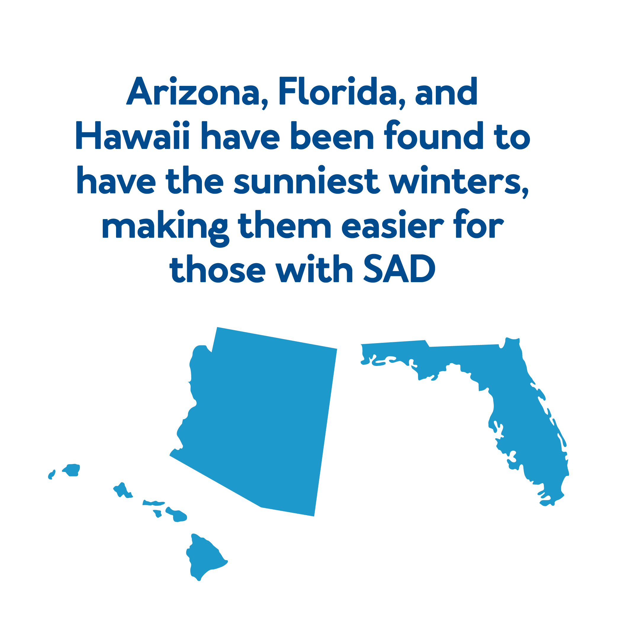 Arizona, Florida, and Hawaii have been found to have the sunniest winters, making them easier for those with SAD .