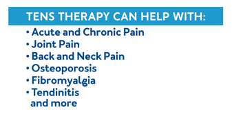 TENS therapy can help with: Acute and Chronic Pain, Joint Pain, Back and Neck Pain, Osteoporosis, Fibromyalgia, Tendinitis, and more.