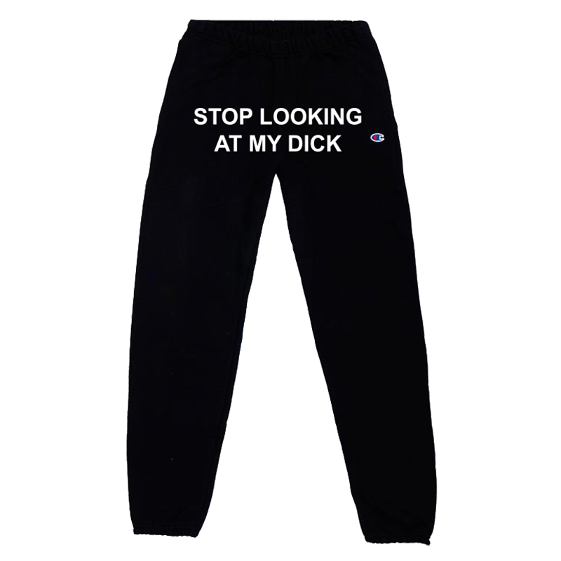 df4dd2a5 STOP LOOKING AT MY DICK SWEATPANTS – PIZZASLIME