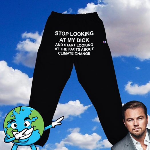 Stop Looking At My Dick And Start Looking At Facts About Climate Change Sweatpants
