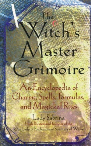 Witch's Master Grimoire: An Encyclopedia of Charms, Spells, Formulas and Magical Rites