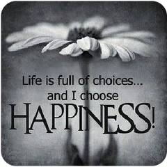 Life is full of choices, and I choose Happiness