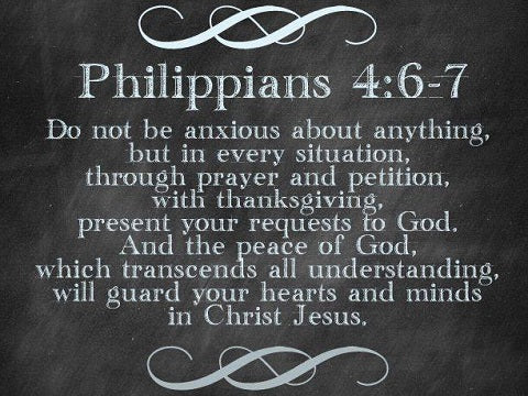 Philippians 4:6-7 Do not be anxious about anything