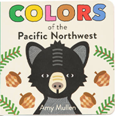Colors of the Pacific Northwest: handsome board book features this vibrant region in a unique and creative way, By Amy Mullen.