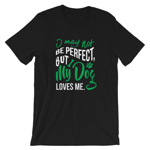 I may not be perfect. my dog loves me Short-Sleeve Unisex T-Shirt