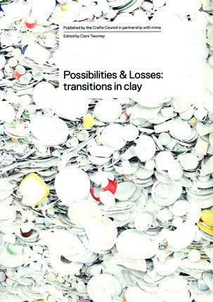 Possibilities & Losses: transitions in clay, Edited by Clare Twomey
