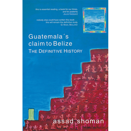 Guatemala's Claim to Belize. The Definitive History