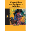 Colonialism and Resistance in Belize: Essays in Historical Sociology