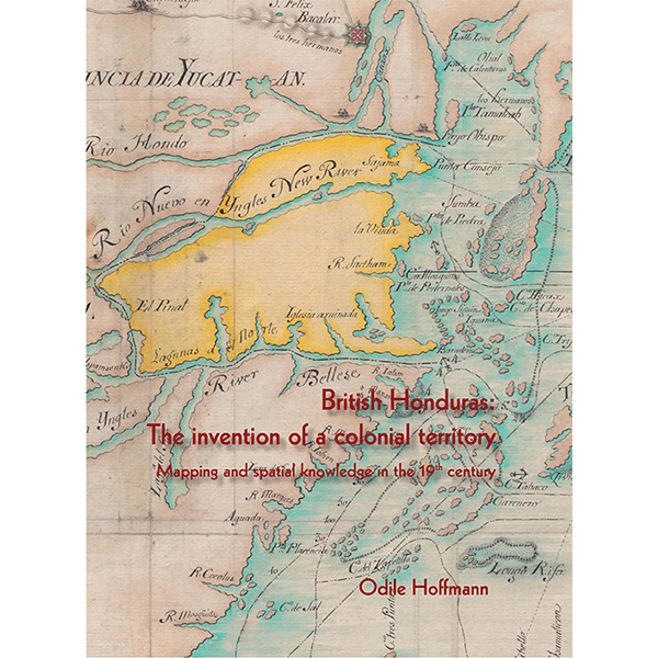British Honduras: The invention of a Colonial Territory. Mapping and spatial knowledge in the 19th Century