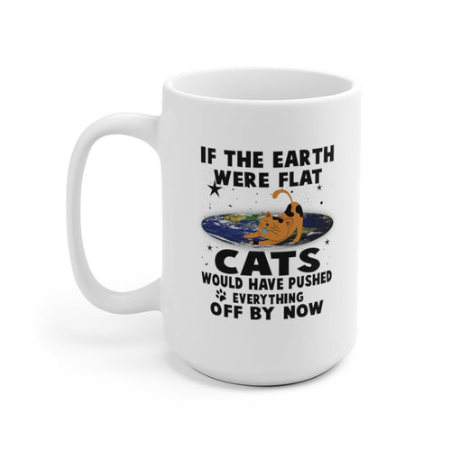 White Coffee Mug 15oz: If The Earth Were Flat Cats Would Have Pushed Everything Off By Now Mug Printify 15oz