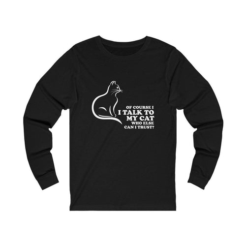 Long Sleeve T-Shirt: Of Course I Talk To My Cat Who Else Can I Trust? Long-sleeve Printify Black L