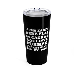 Vacuum Insulated 20oz Tumbler: If The Earth Were Flat Cats Would've Pushed Everything Off By Now Mug Printify