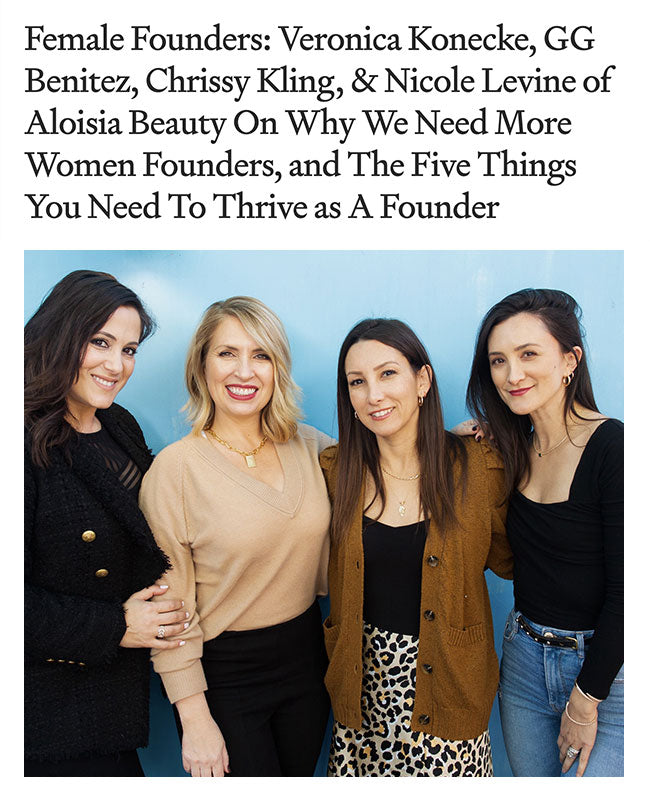 Female Founders: Veronica Konecke, GG Benitez, Chrissy Kling, & Nicole Levine of Aloisia Beauty On Why We Need More Women Founders, and The Five Things You Need To Thrive as A Founder