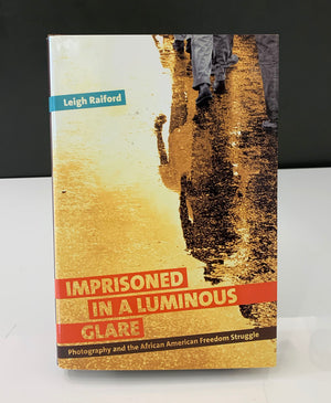 Imprisoned In A Luminous Glare: Photography and the African American Freedom Struggle